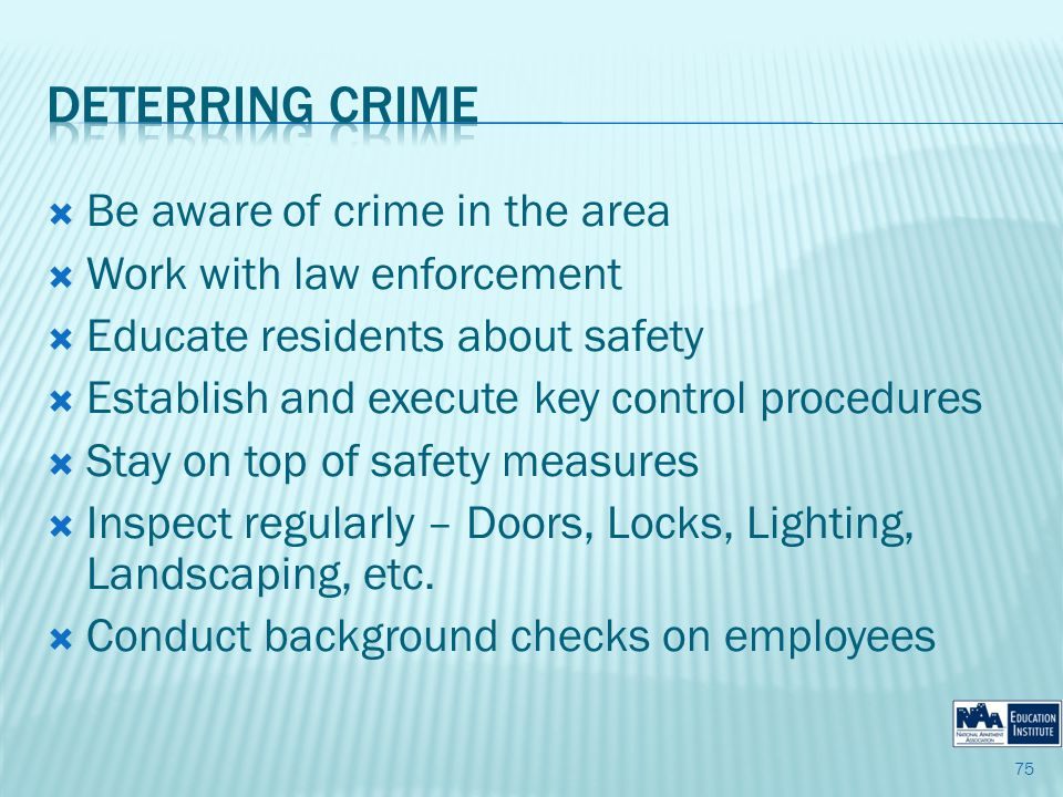 Be aware of crime in the area Work with law enforcement Educate residents about safety Establish and execute key control procedures Stay on top of safety measures Inspect regularly – Doors, Locks, Lighting, Landscaping, etc.