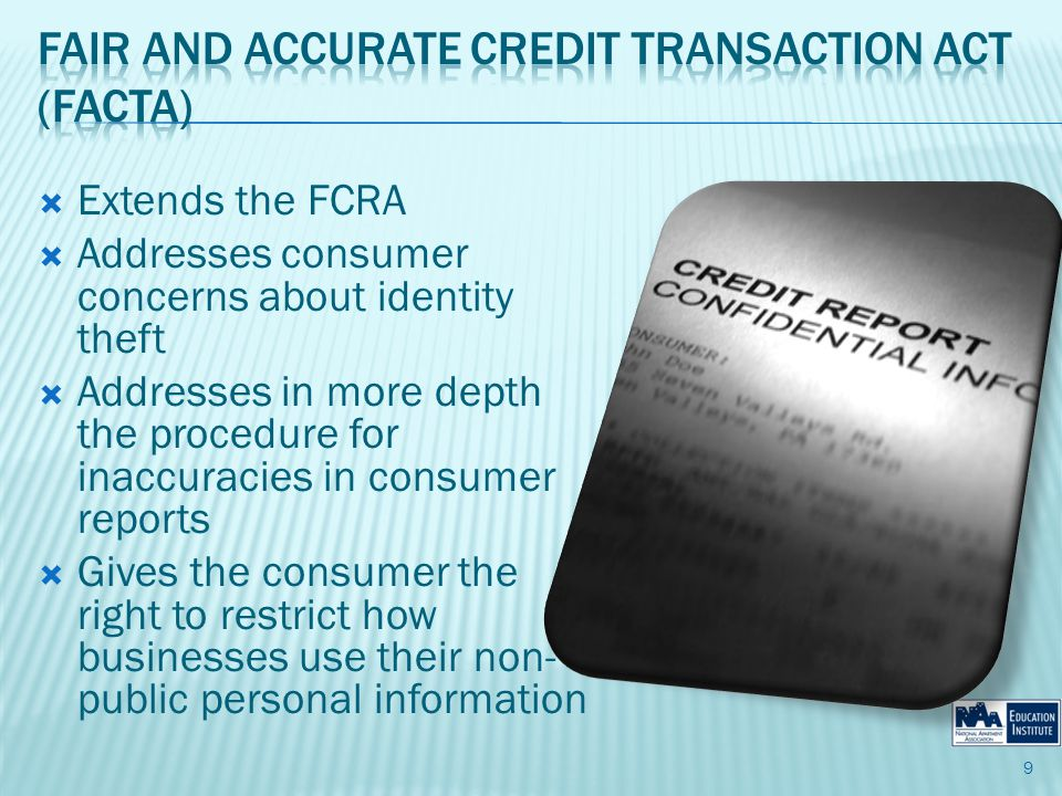 Extends the FCRA Addresses consumer concerns about identity theft Addresses in more depth the procedure for inaccuracies in consumer reports Gives the consumer the right to restrict how businesses use their non- public personal information 9