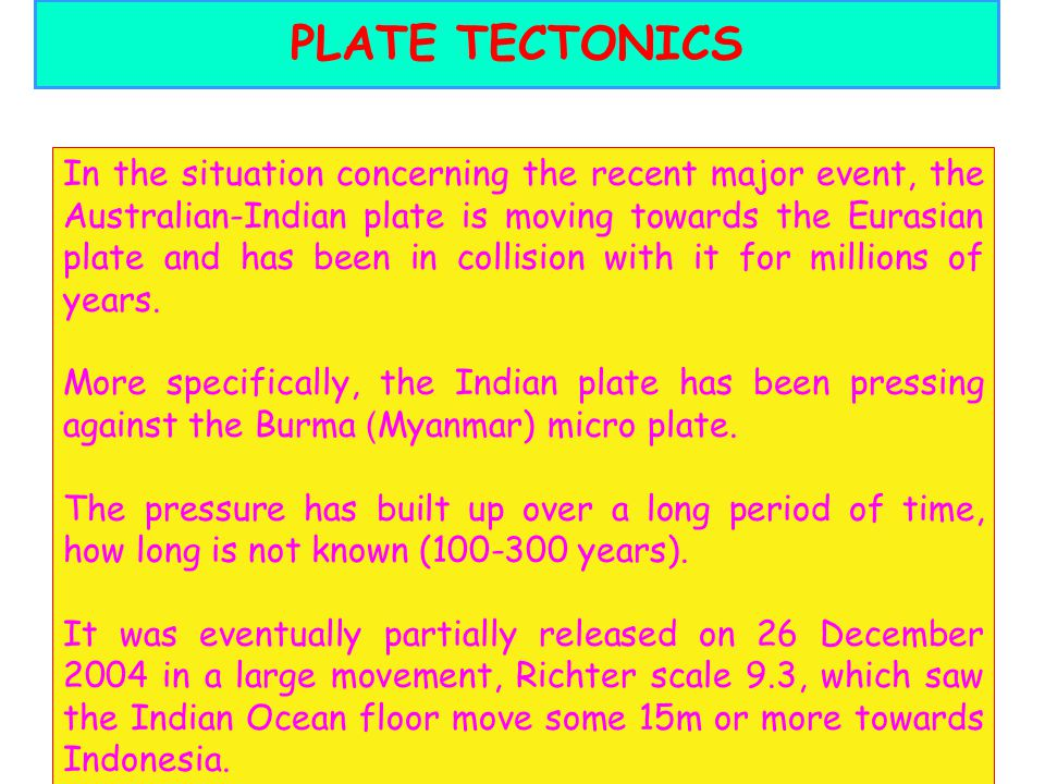 28 PLATE TECTONICS In the situation concerning the recent major event, the Australian-Indian plate is moving towards the Eurasian plate and has been i