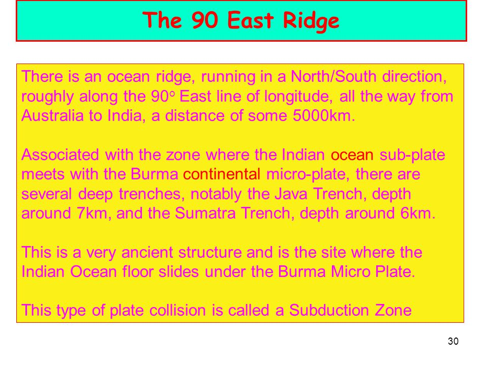 30 The 90 East Ridge There is an ocean ridge, running in a North/South direction, roughly along the 90 o East line of longitude, all the way from Australia to India, a distance of some 5000km.