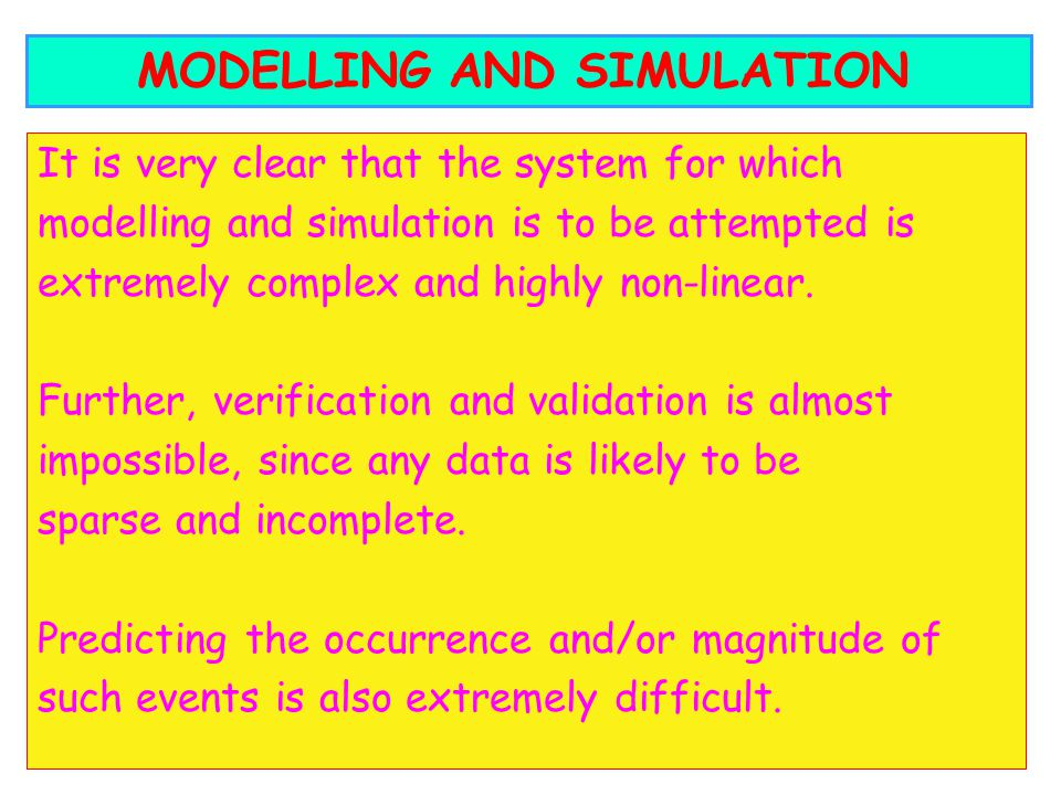 It is very clear that the system for which modelling and simulation is to be attempted is extremely complex and highly non-linear. Further, verificati