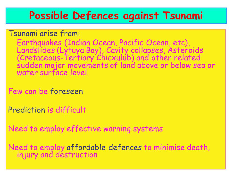 Tsunami arise from: Earthquakes (Indian Ocean, Pacific Ocean, etc), Landslides (Lytuya Bay), Cavity collapses, Asteroids (Cretaceous-Tertiary Chicxulub) and other related sudden major movements of land above or below sea or water surface level.
