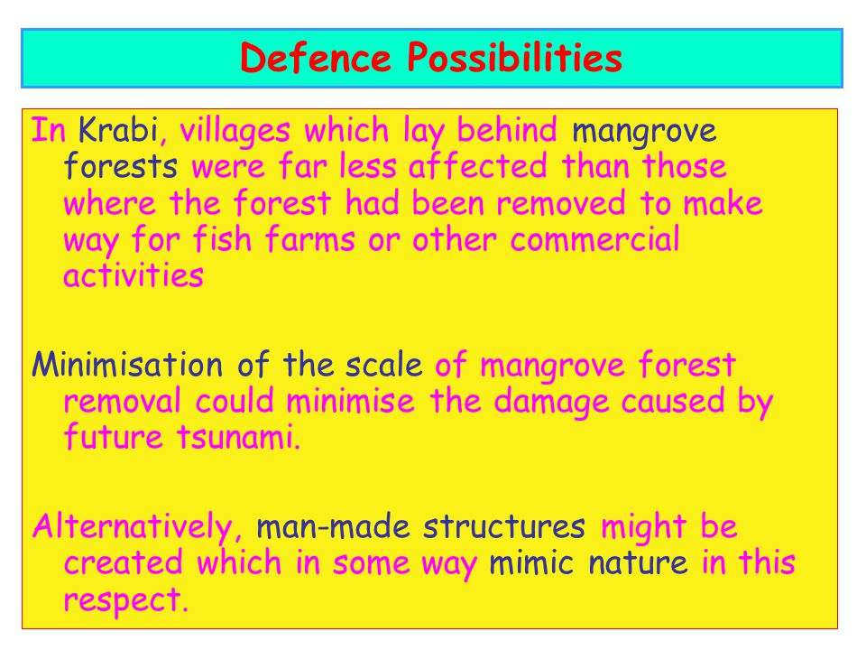 In Krabi, villages which lay behind mangrove forests were far less affected than those where the forest had been removed to make way for fish farms or other commercial activities Minimisation of the scale of mangrove forest removal could minimise the damage caused by future tsunami.