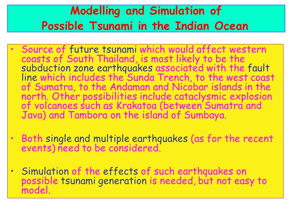 Source of future tsunami which would affect western coasts of South Thailand, is most likely to be the subduction zone earthquakes associated with the fault line which includes the Sunda Trench, to the west coast of Sumatra, to the Andaman and Nicobar islands in the north.