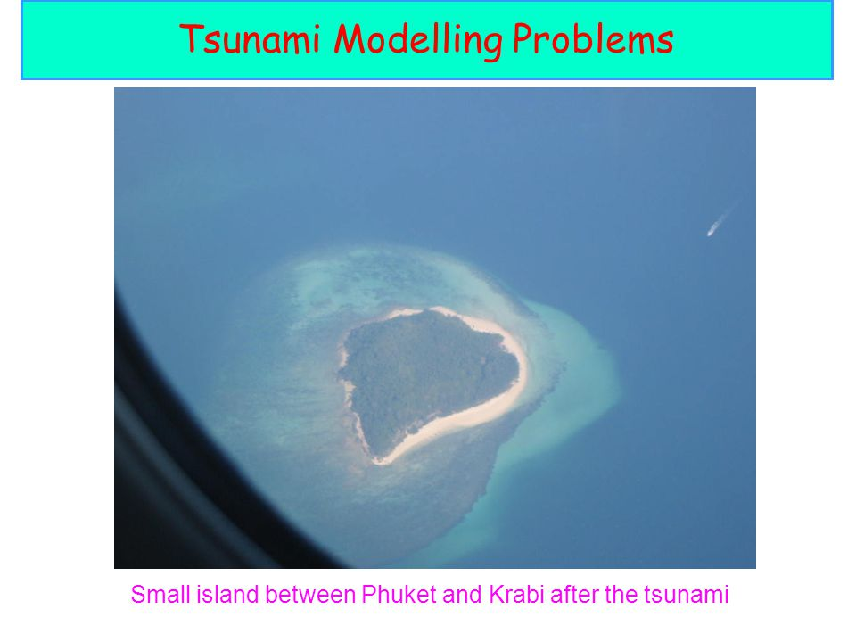 Small island between Phuket and Krabi after the tsunami Tsunami Modelling Problems