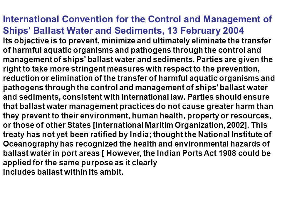 International Convention for the Control and Management of Ships' Ballast Water and Sediments, 13 February 2004 Its objective is to prevent, minimize