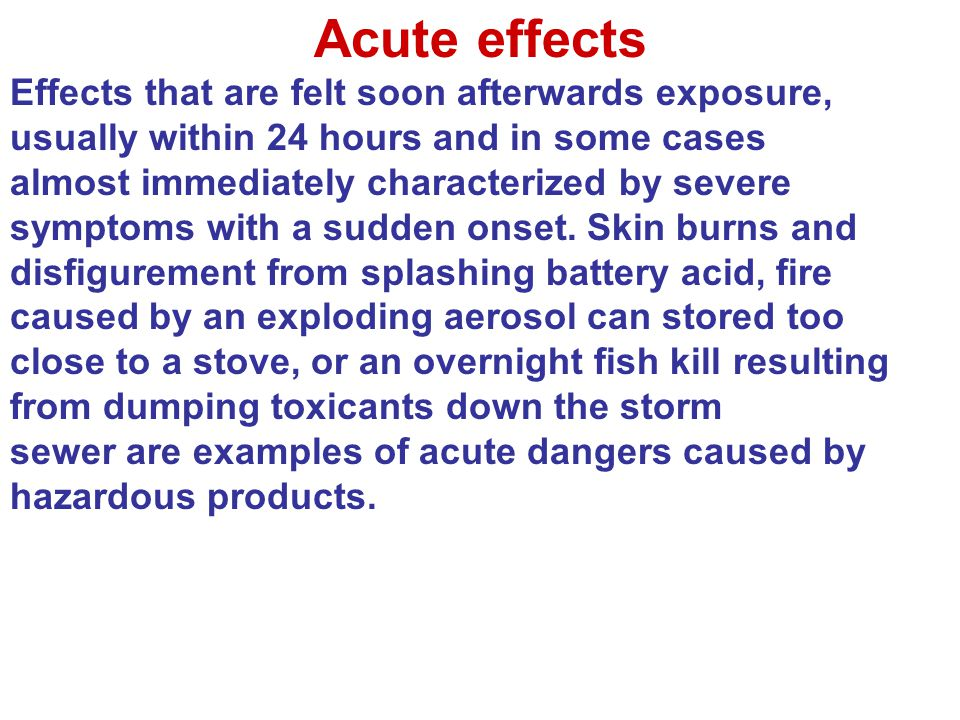 Acute effects Effects that are felt soon afterwards exposure, usually within 24 hours and in some cases almost immediately characterized by severe sym