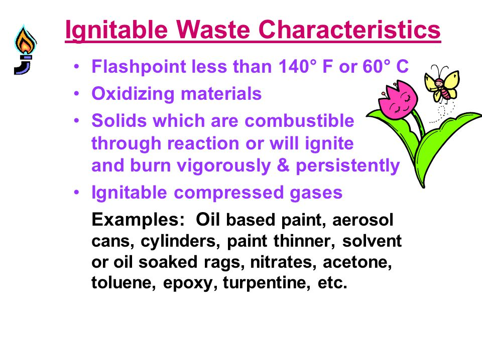 Ignitable Waste Characteristics Flashpoint less than 140° F or 60° C Oxidizing materials Solids which are combustible through reaction or will ignite