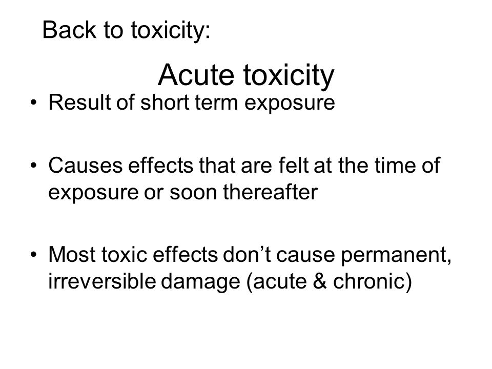 Acute toxicity Result of short term exposure Causes effects that are felt at the time of exposure or soon thereafter Most toxic effects dont cause per