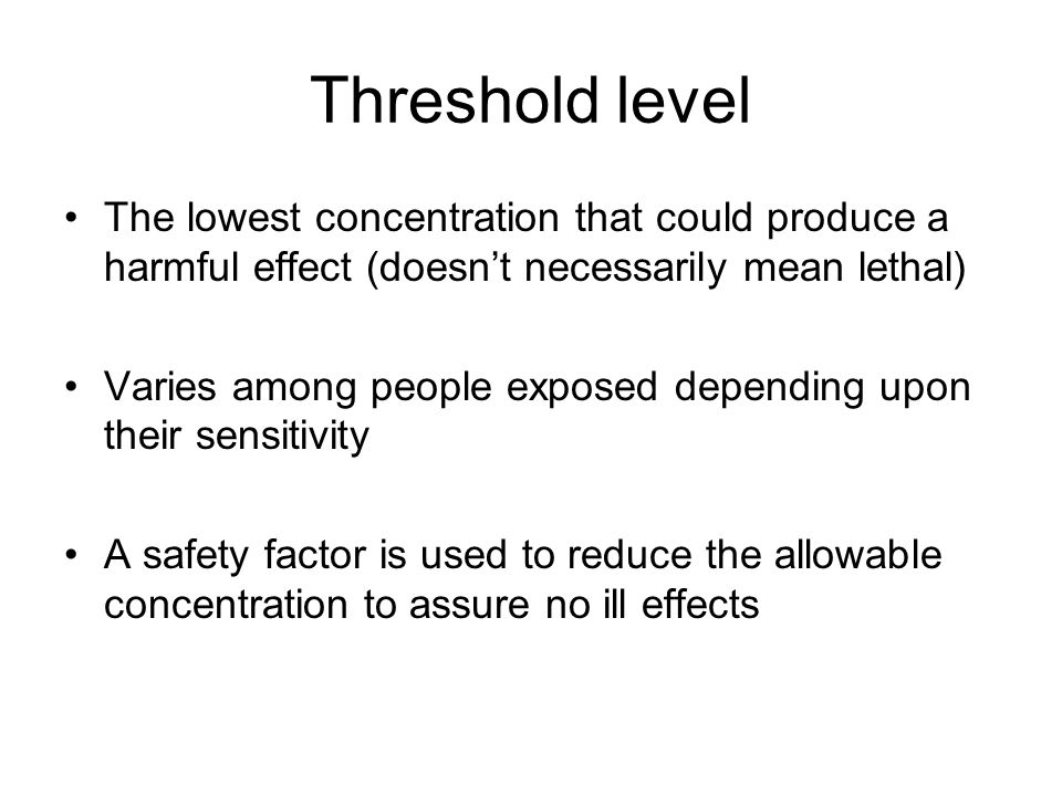 Threshold level The lowest concentration that could produce a harmful effect (doesnt necessarily mean lethal) Varies among people exposed depending up