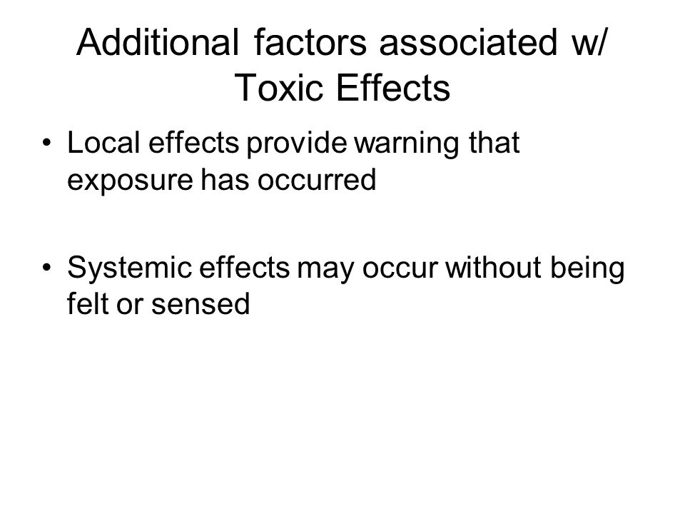 Additional factors associated w/ Toxic Effects Local effects provide warning that exposure has occurred Systemic effects may occur without being felt