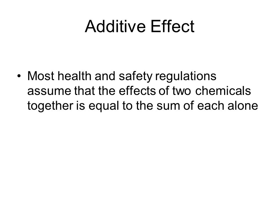 Additive Effect Most health and safety regulations assume that the effects of two chemicals together is equal to the sum of each alone