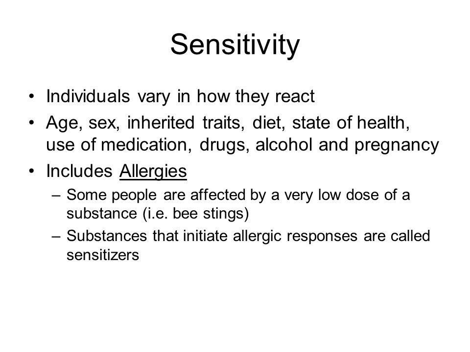 Sensitivity Individuals vary in how they react Age, sex, inherited traits, diet, state of health, use of medication, drugs, alcohol and pregnancy Incl