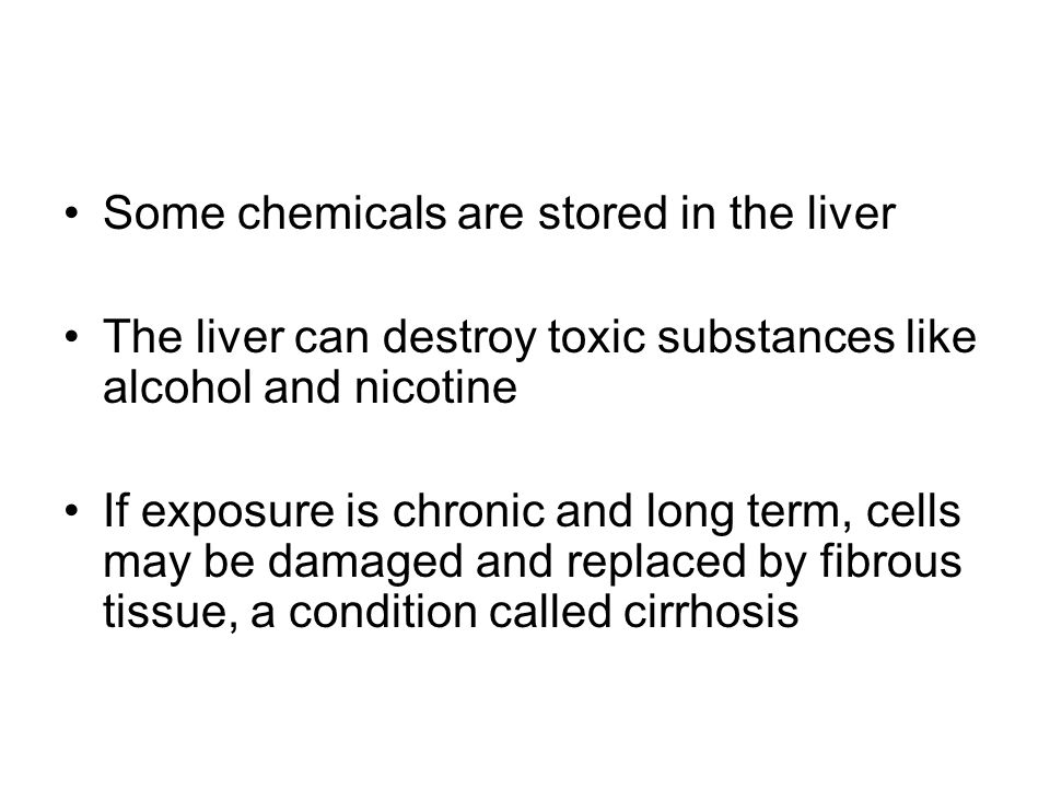 Some chemicals are stored in the liver The liver can destroy toxic substances like alcohol and nicotine If exposure is chronic and long term, cells ma