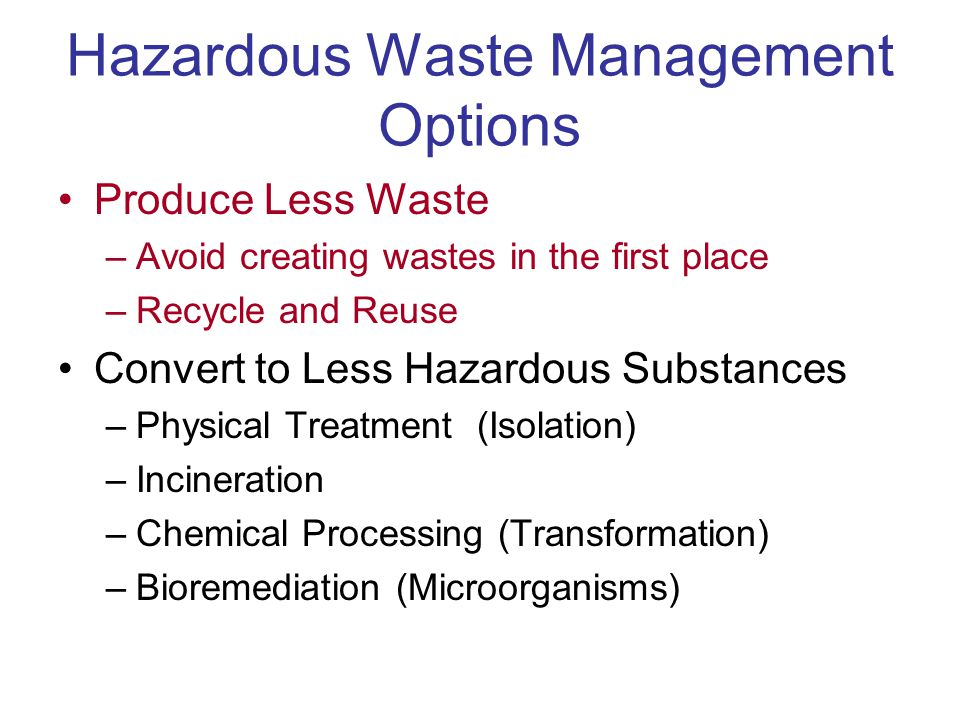 Hazardous Waste Management Options Produce Less Waste –Avoid creating wastes in the first place –Recycle and Reuse Convert to Less Hazardous Substance
