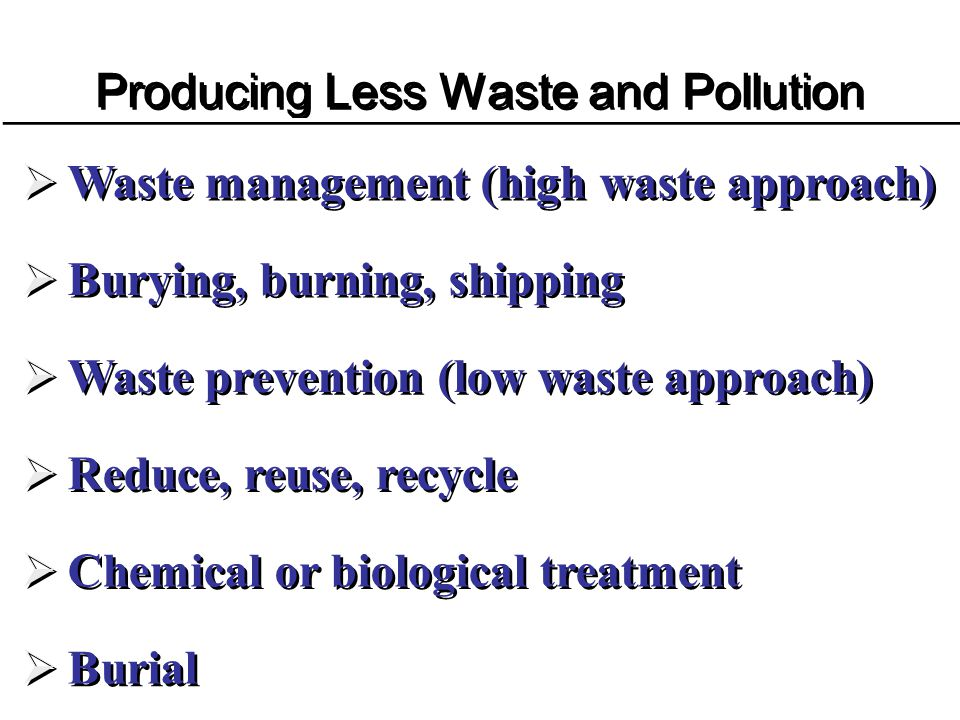 Producing Less Waste and Pollution Waste management (high waste approach) Burying, burning, shipping Waste prevention (low waste approach) Reduce, reu