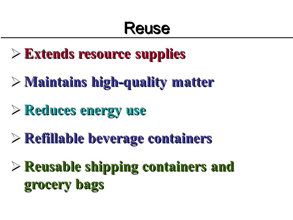 Reuse Extends resource supplies Maintains high-quality matter Reduces energy use Refillable beverage containers Reusable shipping containers and groce