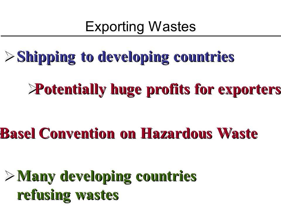 Exporting Wastes Shipping to developing countries Potentially huge profits for exporters Basel Convention on Hazardous Waste Many developing countries