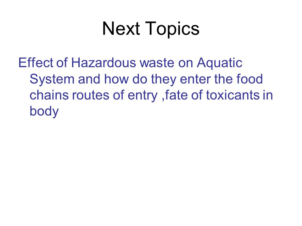 Next Topics Effect of Hazardous waste on Aquatic System and how do they enter the food chains routes of entry,fate of toxicants in body