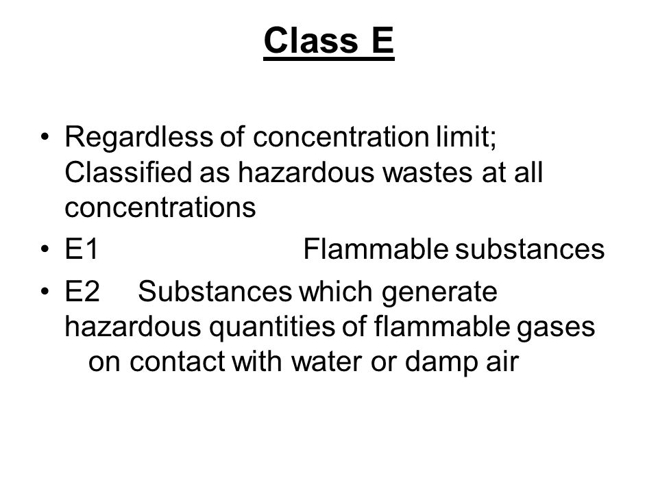 Class E Regardless of concentration limit; Classified as hazardous wastes at all concentrations E1 Flammable substances E2 Substances which generate h