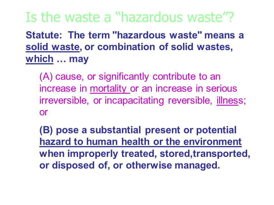 Is the waste a hazardous waste? Statute: The term ''hazardous waste'' means a solid waste, or combination of solid wastes, which … may (A) cause, or s