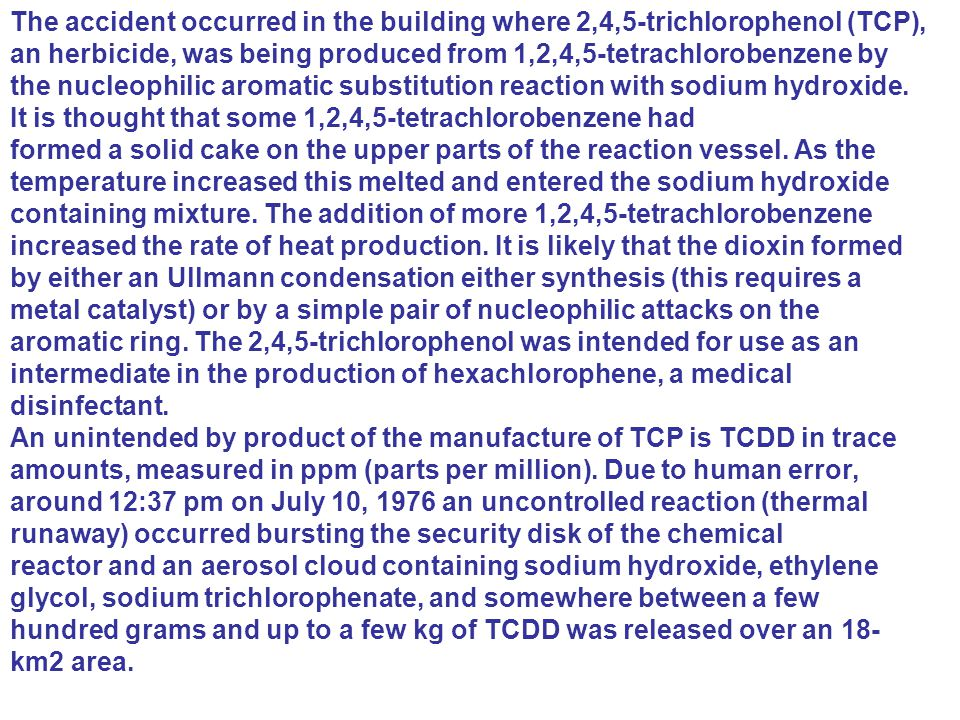 The accident occurred in the building where 2,4,5-trichlorophenol (TCP), an herbicide, was being produced from 1,2,4,5-tetrachlorobenzene by the nucle