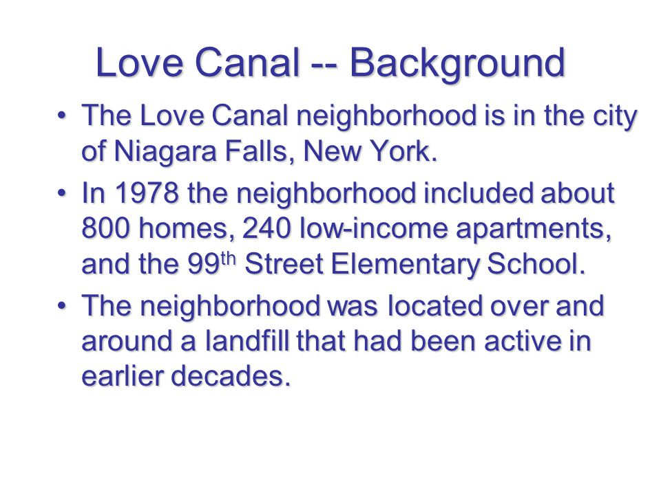Love Canal -- Background The Love Canal neighborhood is in the city of Niagara Falls, New York.The Love Canal neighborhood is in the city of Niagara F