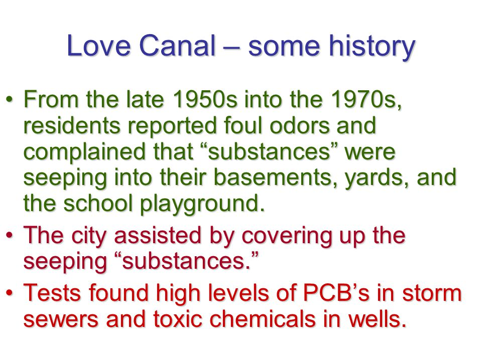 Love Canal – some history From the late 1950s into the 1970s, residents reported foul odors and complained that substances were seeping into their bas