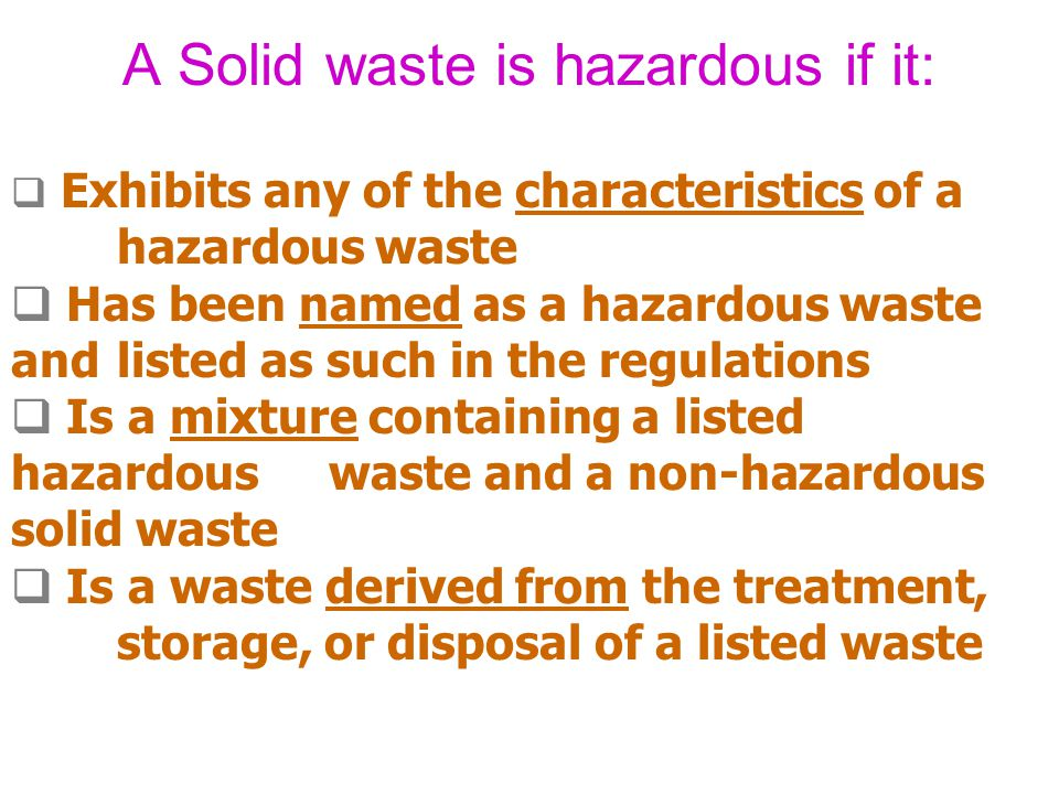 A Solid waste is hazardous if it: Exhibits any of the characteristics of a hazardous waste Has been named as a hazardous waste and listed as such in t
