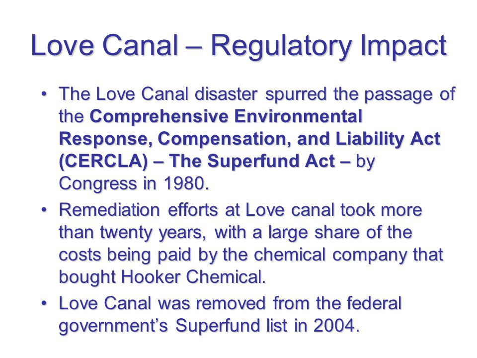 Love Canal – Regulatory Impact The Love Canal disaster spurred the passage of the Comprehensive Environmental Response, Compensation, and Liability Ac