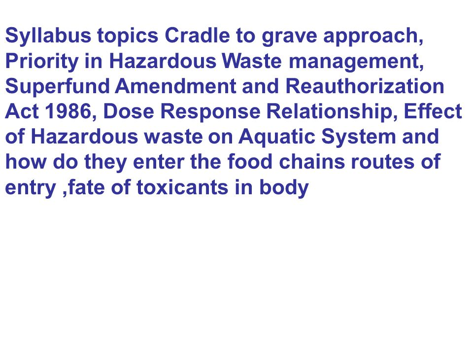 Syllabus topics Cradle to grave approach, Priority in Hazardous Waste management, Superfund Amendment and Reauthorization Act 1986, Dose Response Rela