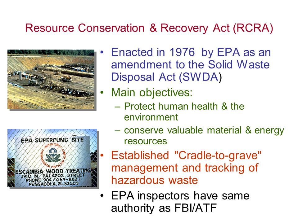 Resource Conservation & Recovery Act (RCRA) Enacted in 1976 by EPA as an amendment to the Solid Waste Disposal Act (SWDA) Main objectives: –Protect hu