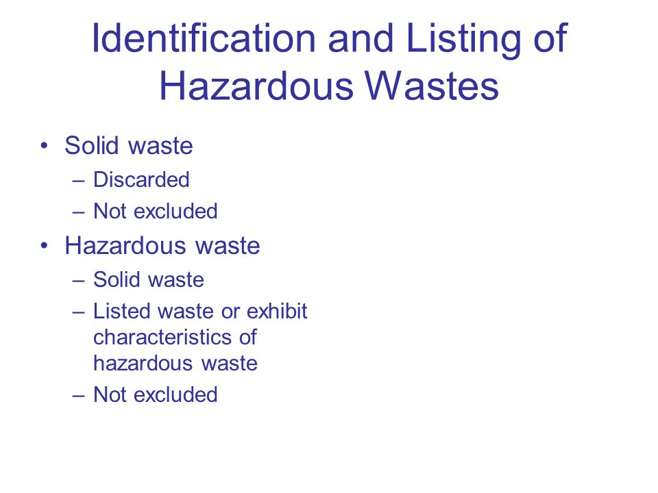 Identification and Listing of Hazardous Wastes Solid waste –Discarded –Not excluded Hazardous waste –Solid waste –Listed waste or exhibit characterist