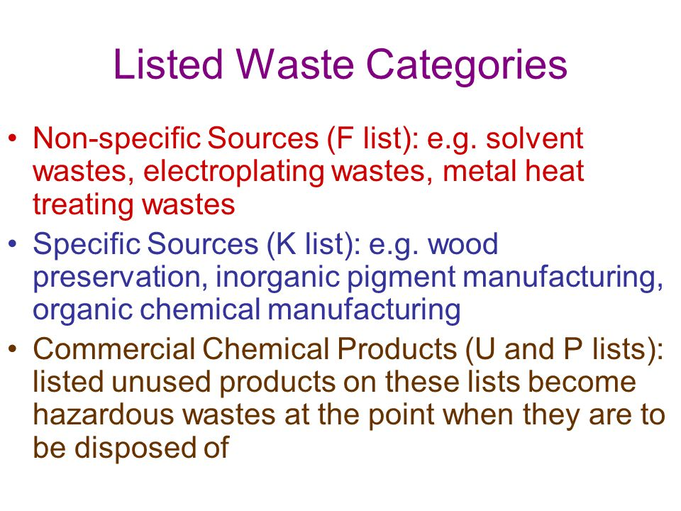 Listed Waste Categories Non-specific Sources (F list): e.g. solvent wastes, electroplating wastes, metal heat treating wastes Specific Sources (K list