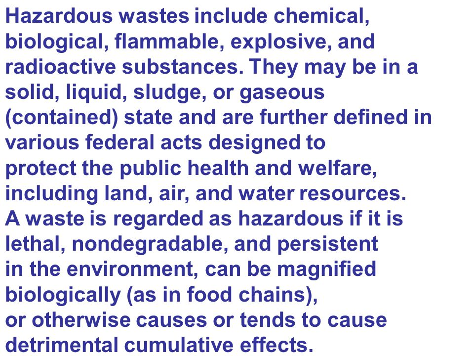 Hazardous wastes include chemical, biological, flammable, explosive, and radioactive substances. They may be in a solid, liquid, sludge, or gaseous (c
