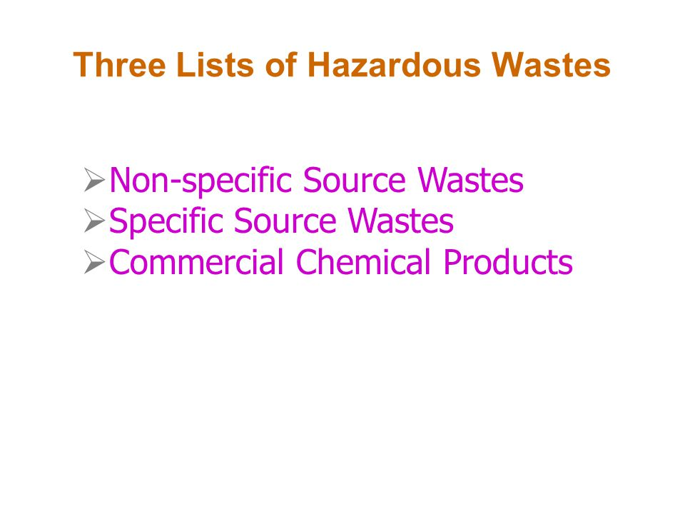 Three Lists of Hazardous Wastes Non-specific Source Wastes Specific Source Wastes Commercial Chemical Products