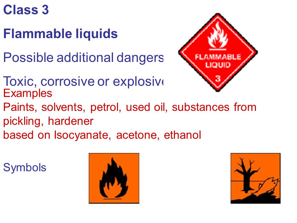 Class 3 Flammable liquids Possible additional dangers: Toxic, corrosive or explosive Examples Paints, solvents, petrol, used oil, substances from pick