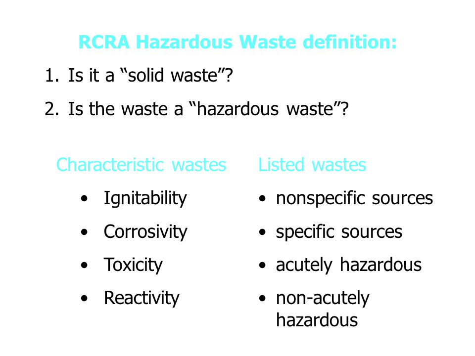 Indian Legal Definition ( HW (M&H) Rules of 2003 (amnd)) hazardous waste means any waste which by reason of any of its physical, chemical, reactive, toxic, flammable, explosive or corrosive characteristics causes danger or is likely to cause danger to health or environment, whether alone or when in contact with other wastes or substances, and shall include- wastes listed in column (3) of Schedule-1; (3) of Schedule-1; wastes having constituents listed in Schedule-2 if their concentration is equal to or more than the limit indicated in the said Schedule; andSchedule-2 wastes listed in Lists A and B of Schedule-3 (Part-A) applicable only in case(s) of import or export of hazardous wastes in accordance with rules 12, 13 and 14 if they possess any of the hazardous characteristics listed in Part-B of Schedule 3.Schedule-3 (Part-A)Part-B of Schedule 3.