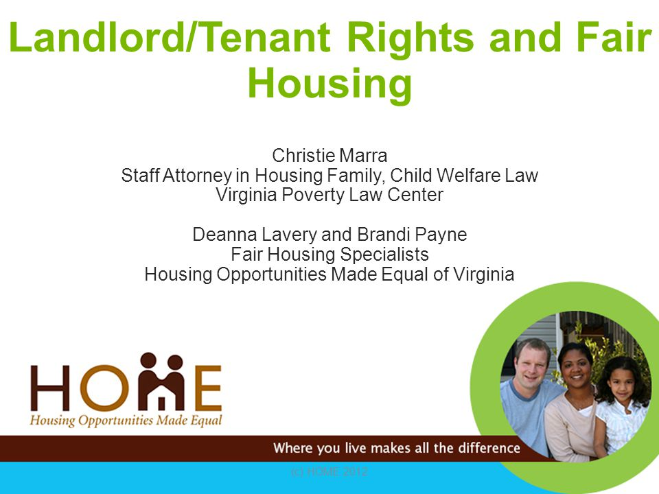 Landlord/Tenant Rights and Fair Housing Christie Marra Staff Attorney in Housing Family, Child Welfare Law Virginia Poverty Law Center Deanna Lavery and Brandi Payne Fair Housing Specialists Housing Opportunities Made Equal of Virginia (c) HOME 2012