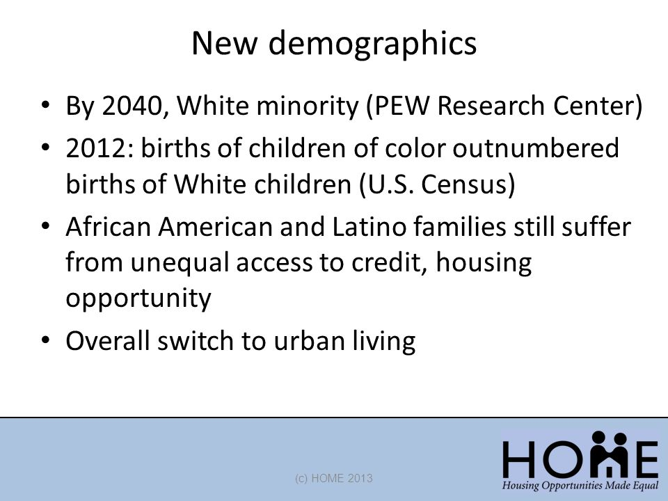 New demographics (c) HOME 2013 By 2040, White minority (PEW Research Center) 2012: births of children of color outnumbered births of White children (U.S.