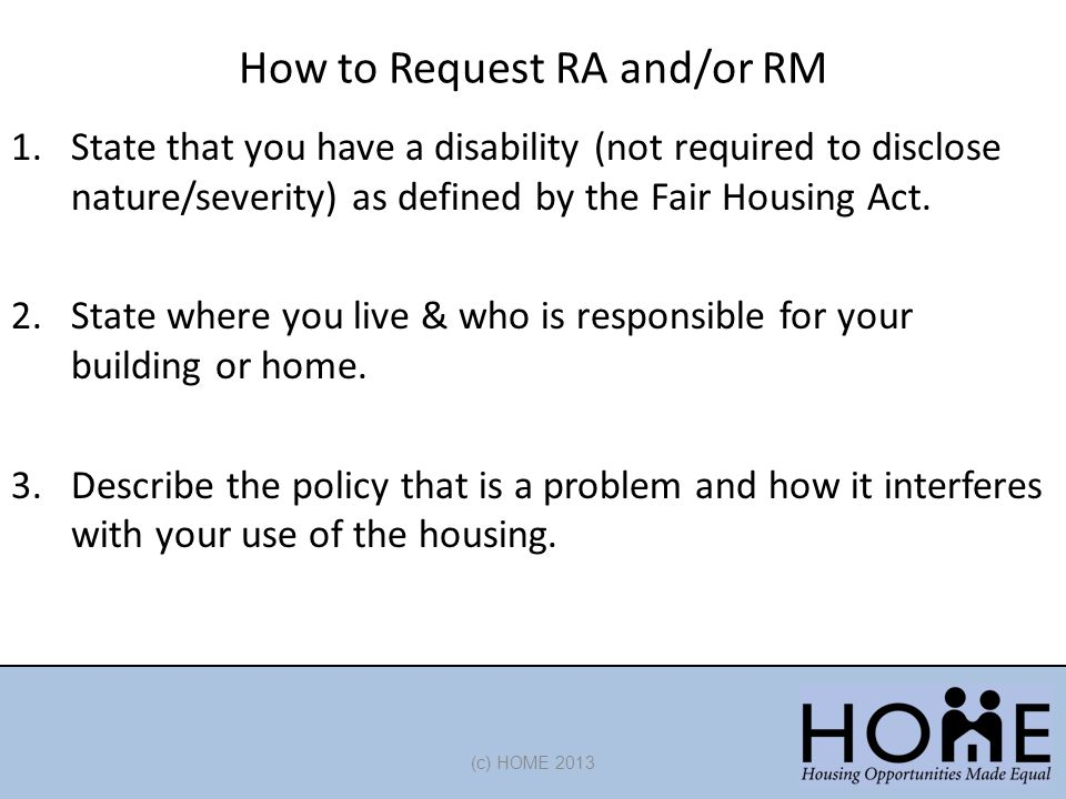 How to Request RA and/or RM (c) HOME 2013 1.State that you have a disability (not required to disclose nature/severity) as defined by the Fair Housing Act.