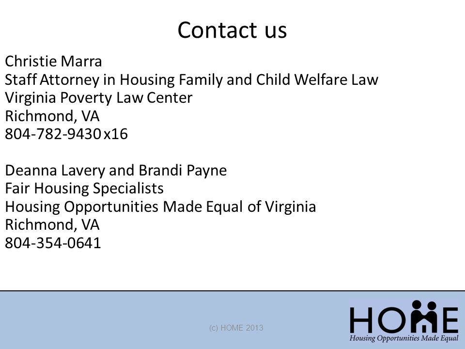 Contact us (c) HOME 2013 Christie Marra Staff Attorney in Housing Family and Child Welfare Law Virginia Poverty Law Center Richmond, VA 804-782-9430 x16 Deanna Lavery and Brandi Payne Fair Housing Specialists Housing Opportunities Made Equal of Virginia Richmond, VA 804-354-0641