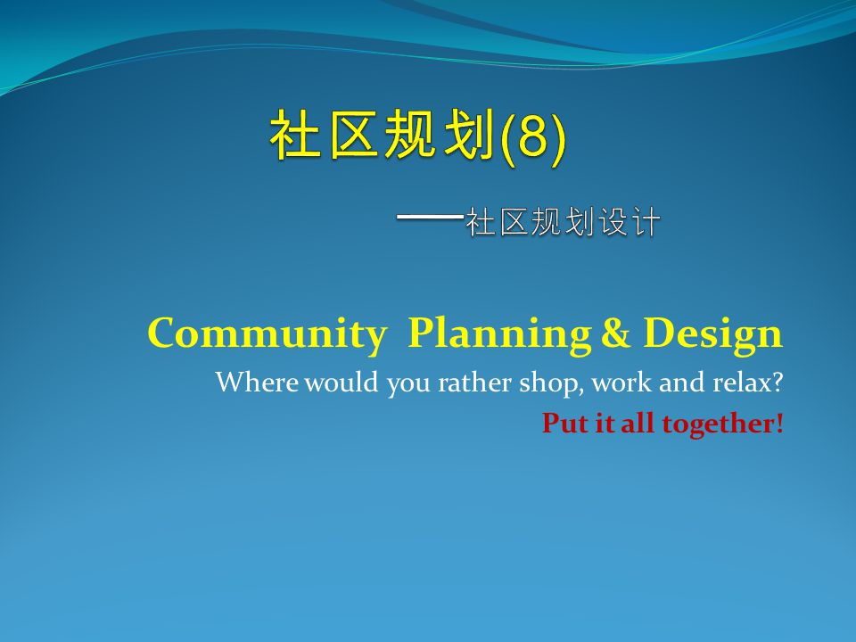 Community Planning & Design Where would you rather shop, work and relax Put it all together!