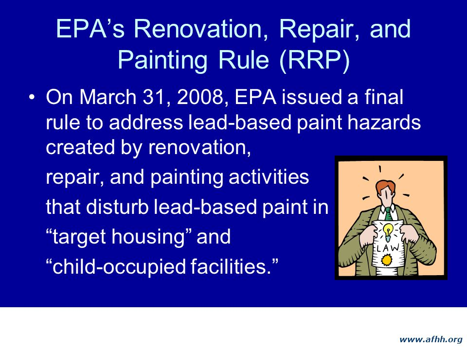 www.afhh.org EPAs Renovation, Repair, and Painting Rule (RRP) On March 31, 2008, EPA issued a final rule to address lead-based paint hazards created by renovation, repair, and painting activities that disturb lead-based paint in target housing and child-occupied facilities.