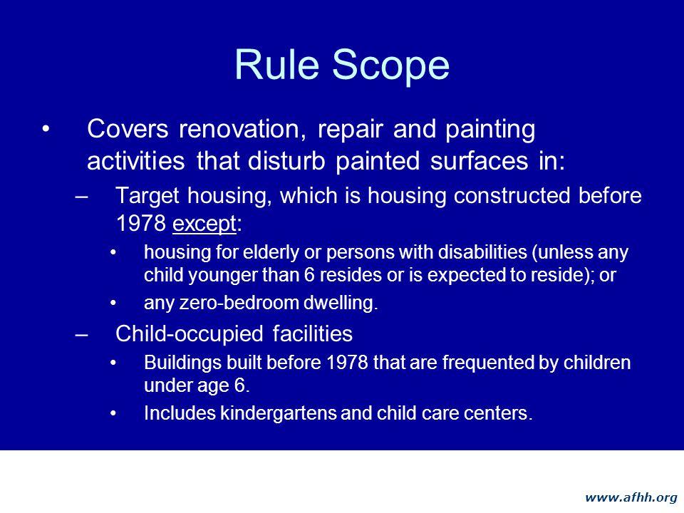 www.afhh.org Rule Scope Covers renovation, repair and painting activities that disturb painted surfaces in: –Target housing, which is housing constructed before 1978 except: housing for elderly or persons with disabilities (unless any child younger than 6 resides or is expected to reside); or any zero-bedroom dwelling.