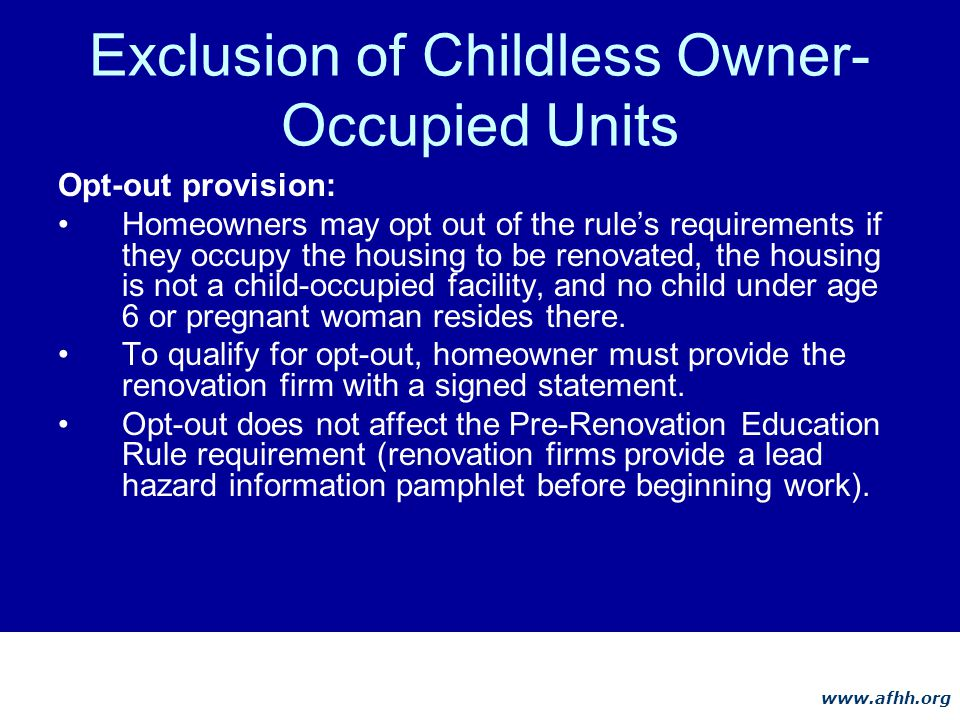 www.afhh.org Exclusion of Childless Owner- Occupied Units Opt-out provision: Homeowners may opt out of the rules requirements if they occupy the housing to be renovated, the housing is not a child-occupied facility, and no child under age 6 or pregnant woman resides there.