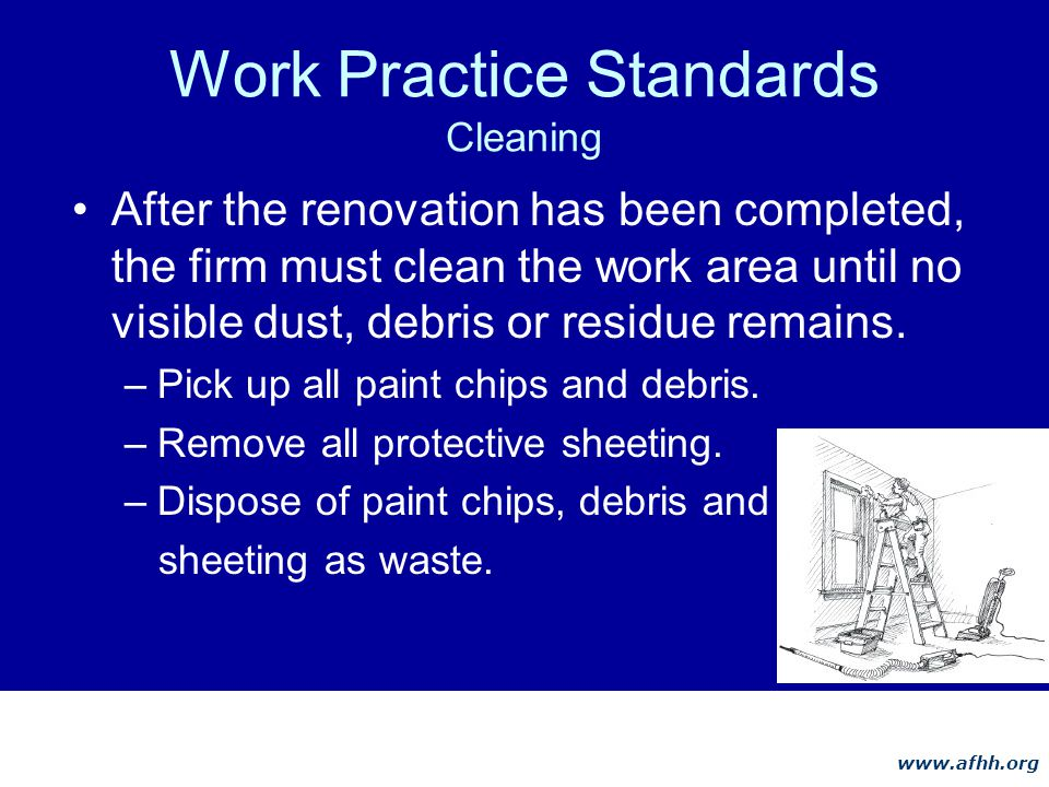 www.afhh.org Work Practice Standards Cleaning After the renovation has been completed, the firm must clean the work area until no visible dust, debris or residue remains.