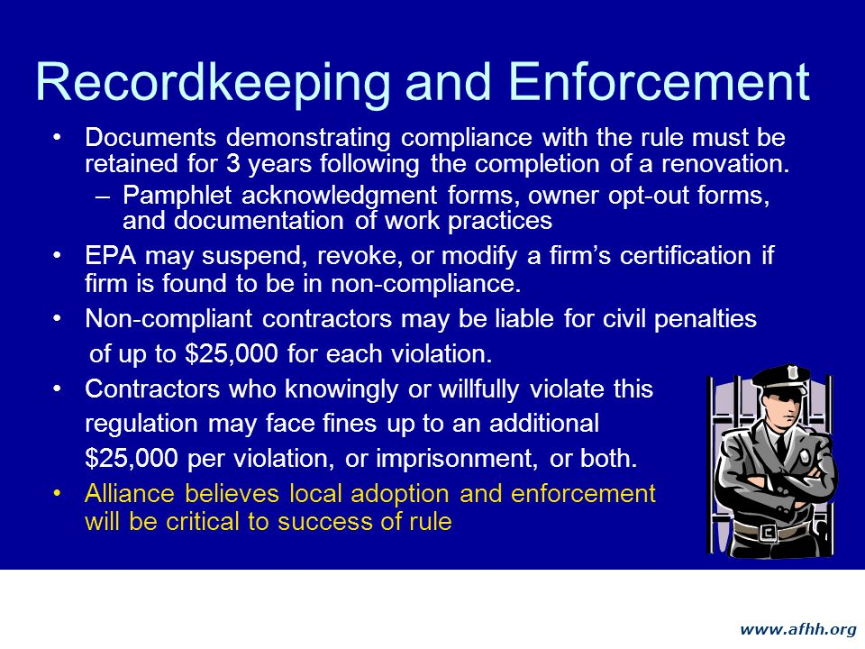 www.afhh.org Recordkeeping and Enforcement Documents demonstrating compliance with the rule must be retained for 3 years following the completion of a renovation.