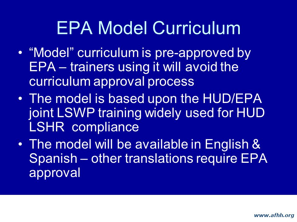 www.afhh.org EPA Model Curriculum Model curriculum is pre-approved by EPA – trainers using it will avoid the curriculum approval process The model is based upon the HUD/EPA joint LSWP training widely used for HUD LSHR compliance The model will be available in English & Spanish – other translations require EPA approval