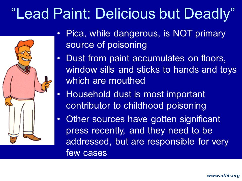 www.afhh.org Lead Paint: Delicious but Deadly Pica, while dangerous, is NOT primary source of poisoning Dust from paint accumulates on floors, window sills and sticks to hands and toys which are mouthed Household dust is most important contributor to childhood poisoning Other sources have gotten significant press recently, and they need to be addressed, but are responsible for very few cases